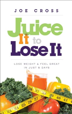 Juice It to Lose It: Lose Weight & Feel Great in Just 5 Days (Paperback)