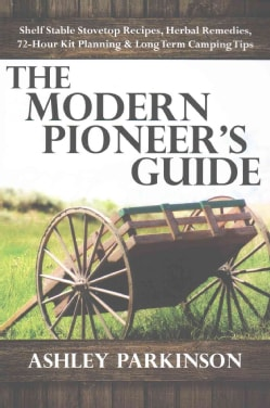 The Modern Pioneer's Guide: Shelf Stable Stovetop Recipes, Herbal Remedies, 72 Hour Kit Planning & Long Term Camp... (Paperback)