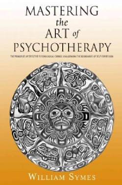 Mastering the Art of Psychotherapy: The Principles of Effective Psychological Change: Challenging the Boundaries ... (Paperback)
