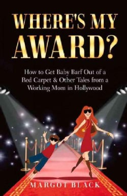 Where's My Award?: How to Get Baby Barf Out of a Red Carpet & Other Tales from a Working Mom in Hollywood (Paperback)