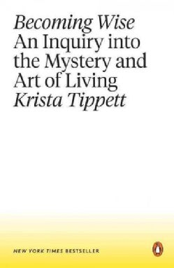 Becoming Wise: An Inquiry into the Mystery and Art of Living (Paperback)