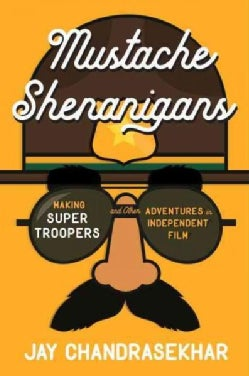 Mustache Shenanigans: Making Super Troopers and Other Adventures in Comedy (Hardcover)