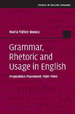 Grammar, Rhetoric and Usage in English: Preposition Placement 1500-1900 (Hardcover)