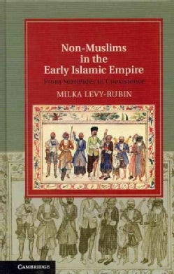Non-Muslims in the Early Islamic Empire: From Surrender to Coexistence (Hardcover)