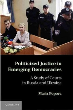 Politicized Justice in Emerging Democracies: A Study of Courts in Russia and Ukraine (Hardcover)