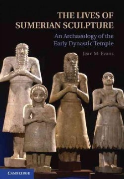 The Lives of Sumerian Sculpture: An Archaeology of the Early Dynastic Temple (Hardcover)