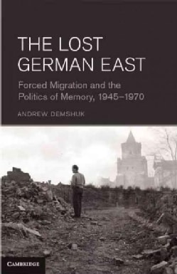 The Lost German East: Forced Migration and the Politics of Memory, 1945 - 1970 (Hardcover)