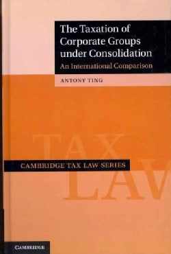 The Taxation of Corporate Groups Under Consolidation: An International Comparison (Hardcover)