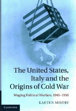 The United States, Italy and the Origins of Cold War: Waging Political Warfare 1945-1950 (Hardcover)