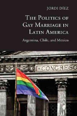 The Politics of Gay Marriage in Latin America: Argentina, Chile, and Mexico (Hardcover)