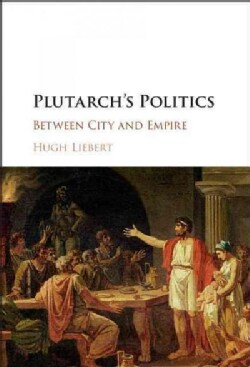 Plutarch's Politics: Between City and Empire (Hardcover)