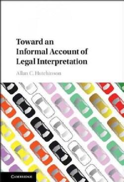 Toward an Informal Account of Legal Interpretation (Hardcover)
