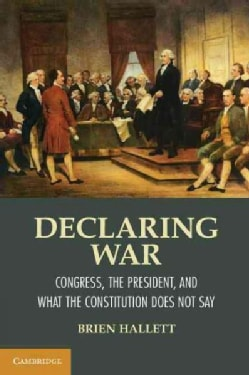 Declaring War: Congress, the President, and What the Constitution Does Not Say (Paperback)