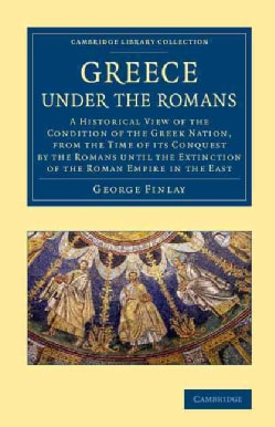 Greece Under the Romans: A Historical View of the Condition of the Greek Nation, from the Time of its Conquest by... (Paperback)