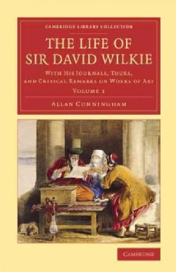 The Life of Sir David Wilkie: With His Journals, Tours, and Critical Remarks on Works of Art (Paperback)