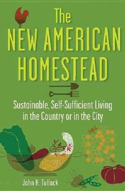 The New American Homestead: Sustainable, Self-Sufficient Living in the Country or in the City (Paperback)
