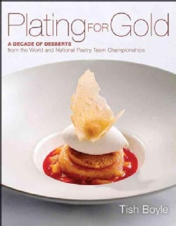 Plating for Gold: A Decade of Dessert Recipes from the World and National Pastry Team Championships (Hardcover)