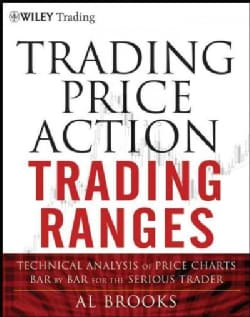 Trading Price Action Trading Ranges: Technical Analysis of Price Charts Bar by Bar for the Serious Trader (Hardcover)