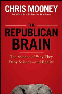 The Republican Brain: The Science of Why They Deny Science-And Reality (Hardcover)
