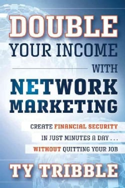 Double Your Income With Network Marketing: Create Financial Security in Just Minutes a Day...Without Quitting You... (Paperback)