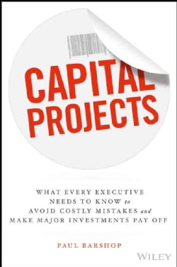 Capital Projects: What Every Executive Needs to Know to Avoid Costly Mistakes and Make Major Investments Pay Off (Hardcover)