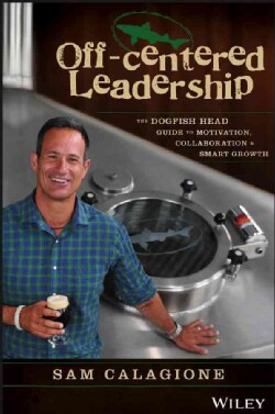 Off-Centered Leadership: The Dogfish Head Guide to Motivation, Collaboration and Smart Growth (Hardcover)