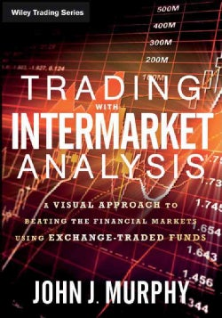 Trading With Intermarket Analysis: A Visual Approach to Beating the Financial Markets Using Exchange-Traded Funds (Paperback)