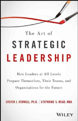 The Art of Strategic Leadership: How Leaders at All Levels Prepare Themselves, Their Teams, and Organizations for... (Hardcover)