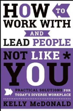 How to Work With and Lead People Not Like You: Practical Solutions for Today's Diverse Workplace (Hardcover)