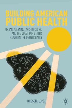 Building American Public Health: Urban Planning, Architecture, and the Quest for Better Health in the United States (Hardcover)