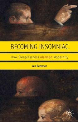 Becoming Insomniac: How Sleeplessness Alarmed Modernity (Hardcover)