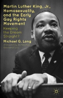 Martin Luther King, Jr., Homosexuality, and the Early Gay Rights Movement: Keeping the Dream Straight? (Hardcover)