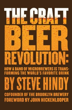 The Craft Beer Revolution: How a Band of Microbrewers Is Transforming the World's Favorite Drink (Hardcover)