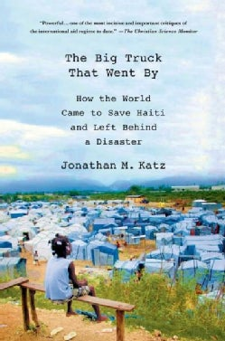 The Big Truck That Went By: How the World Came to Save Haiti and Left Behind a Disaster (Paperback)