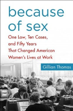 Because of Sex: One Law, Ten Cases, and Fifty Years That Changed American Women's Lives at Work (Hardcover)