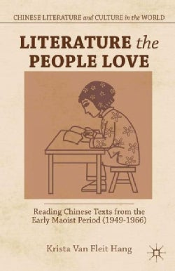 Literature the People Love: Reading Chinese Texts from the Early Maoist Period 1949-1966 (Hardcover)