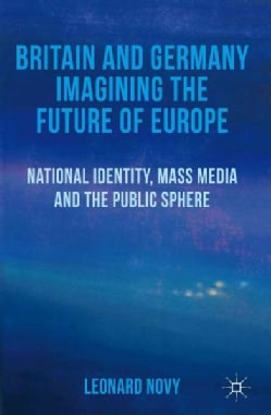 Britain and Germany Imagining the Future of Europe: National Identity, Mass Media and the Public Sphere (Hardcover)