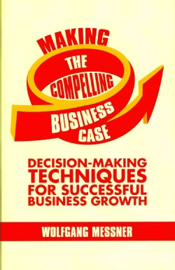 Making the Compelling Business Case: Decision-Making Techniques for Successful Business Growth (Hardcover)