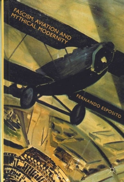 Fascism, Aviation and Mythical Modernity (Hardcover)