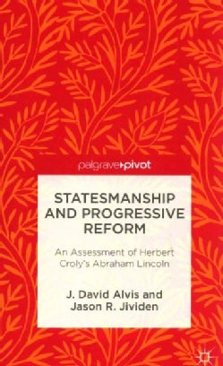 Statesmanship and Progressive Reform: An Assessment of Herbert Croly's Abraham Lincoln (Hardcover)