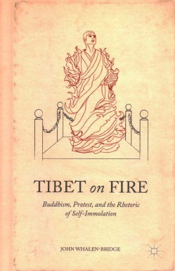 Tibet on Fire: Buddhism, Protest, and the Rhetoric of Self-Immolation (Hardcover)
