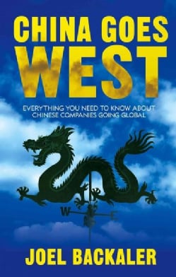 China Goes West: Everything You Need to Know About Chinese Companies Going Global (Hardcover)