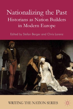 Nationalizing the Past: Historians As Nation Builders in Modern Europe (Paperback)