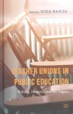 Teacher Unions in Public Education: Politics, History, and the Future (Hardcover)