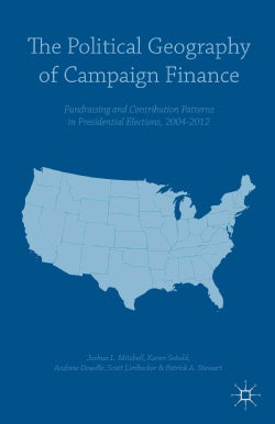 The Political Geography of Campaign Finance: Fundraising and Contribution Patterns in Presidential Elections 2004... (Hardcover)