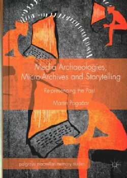 Media Archaeologies, Micro-Archives and Storytelling: Re-presencing the Past (Hardcover)