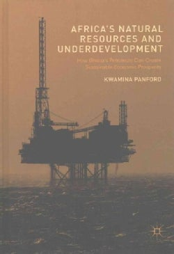 Africa's Natural Resources and Underdevelopment: How Ghana's Petroleum Can Create Sustainable Economic Prosperity (Hardcover)