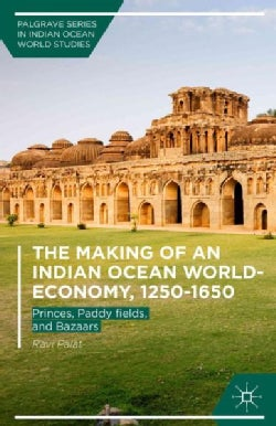 The Making of an Indian Ocean World-Economy 1250-1650: Princes, Paddy Fields, and Bazaars (Hardcover)