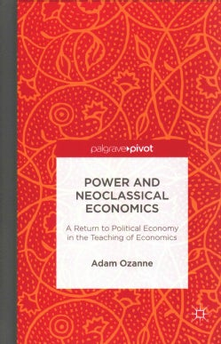 Power and Neoclassical Economics: A Return to Political Economy in the Teaching of Economics (Hardcover)