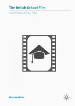 The British School Film: From Tom Brown to Harry Potter: Representations of Secondary Education in British Cinema (Hardcover)